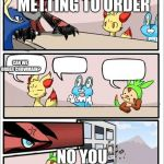 Pokemon board meeting | I CALL THIS METTING TO ORDER NO YOU PIECE OF SHAT CAN WE ORDER CHOWMAIN? | image tagged in pokemon board meeting | made w/ Imgflip meme maker