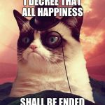 Grumpy the judge  | I DECREE THAT ALL HAPPINESS SHALL BE ENDED | image tagged in memes,grumpy cat top hat,grumpy cat | made w/ Imgflip meme maker