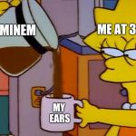 Lisa Simpson Coffee That x shit | EMINEM ME AT 3 AM MY EARS | image tagged in lisa simpson coffee that x shit | made w/ Imgflip meme maker