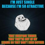 I'm Very Atractive (lol anotther valetines meme) credits to SuperCell3014 for inspiration! | I'M JUST SINGLE BECAUSE I'M SO ATRACTIVE THAT EVERYONE THINKS THAT THEY'RE OUT OF MY LEAGUE SO THEY DON'T EVEN BOTHER | image tagged in memes,forever alone,funny,lenarwhal,valentine's day | made w/ Imgflip meme maker