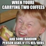 mocking laugh face | WHEN YOURE CARRYING TWO COFFEES AND SOME RANDOM PERSON ASKS IF ITS HIS/HERS | image tagged in mocking laugh face,funny | made w/ Imgflip meme maker