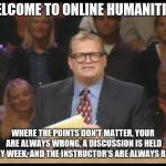 Whose Line is it Anyway | WELCOME TO ONLINE HUMANITIES WHERE THE POINTS DON'T MATTER, YOUR ARE ALWAYS WRONG, A DISCUSSION IS HELD EVERY WEEK, AND THE INSTRUCTOR'S ARE | image tagged in whose line is it anyway | made w/ Imgflip meme maker