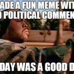 Today Was A Good Day Meme | MADE A FUN MEME WITH NO POLITICAL COMMENTS TODAY WAS A GOOD DAY | image tagged in memes,today was a good day | made w/ Imgflip meme maker