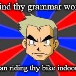 Professor Oak hates your grammar. | I find thy grammar worse than riding thy bike indoors. | image tagged in memes,professor oak,grammar,bike | made w/ Imgflip meme maker
