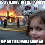 Girl house on fire | I WAS LISTENING TO THE RADIO WHEN THE TALKING HEADS CAME ON... | image tagged in girl house on fire | made w/ Imgflip meme maker