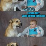 It's all Greek to me | DID YOU KNOW THE FIRST FRENCH FRIES WEREN'T ACTUALLY COOKED IN FRANCE? I HEARD THEY WERE COOKED IN GREECE | image tagged in bad joke dog,memes,dad joke | made w/ Imgflip meme maker