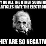 Albert Einstein 1 Meme | WHY DO ALL THE OTHER SUBATOMIC PARTICLES HATE THE ELECTRONS? THEY ARE SO NEGATIVE | image tagged in memes,albert einstein 1 | made w/ Imgflip meme maker