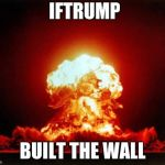 Nuclear Explosion Meme | IFTRUMP BUILT THE WALL | image tagged in nuclear explosion | made w/ Imgflip meme maker