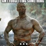 Predator Meme | AM I FORGETTING SOMETHING . . . | image tagged in memes,predator | made w/ Imgflip meme maker