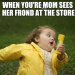 Little Girl Running Away | WHEN YOU'RE MOM SEES HER FROND AT THE STORE | image tagged in little girl running away | made w/ Imgflip meme maker