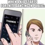 Thanos Calling | WHEN A KID STARTS FORTNITE DANCING IN PUBLIC: | image tagged in thanos calling | made w/ Imgflip meme maker