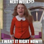 Veruca Salt | NEXT WEEK?!? I WANT IT RIGHT NOW!!! | image tagged in veruca salt | made w/ Imgflip meme maker