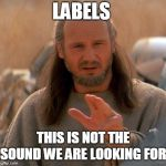 Jedi Mind Trick | LABELS THIS IS NOT THE SOUND WE ARE LOOKING FOR | image tagged in jedi mind trick,labels | made w/ Imgflip meme maker