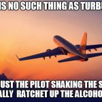 Aviation's dark secret ;-)   | THERE IS NO SUCH THING AS TURBULENCE IT'S JUST THE PILOT SHAKING THE STICK   TO REALLY  RATCHET UP THE ALCOHOL SALES | image tagged in airplane taking off,alcohol | made w/ Imgflip meme maker