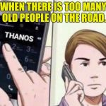 Thanos Calling | WHEN THERE IS TOO MANY OLD PEOPLE ON THE ROAD. | image tagged in thanos calling | made w/ Imgflip meme maker