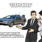 Car Salesman Slaps Hood Meme | *SLAPS HOOD* THIS BABY WILL TAKE YOU WHEN YOU WANT TO GO. | image tagged in memes,car salesman slaps hood | made w/ Imgflip meme maker