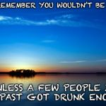 Forget Evolution and thank the MVP | JUST REMEMBER YOU WOULDN'T BE HERE UNLESS A FEW PEOPLE IN THE PAST GOT DRUNK ENOUGH | image tagged in inspirational quote | made w/ Imgflip meme maker