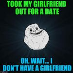 Forever Alone Meme | TOOK MY GIRLFRIEND OUT FOR A DATE OH, WAIT... I DON'T HAVE A GIRLFRIEND | image tagged in memes,forever alone,funny,girlfriend,date | made w/ Imgflip meme maker