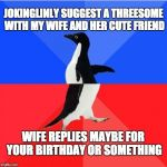 Socially Awkward Awesome Penguin Meme | JOKINGLINLY SUGGEST A THREESOME WITH MY WIFE AND HER CUTE FRIEND WIFE REPLIES MAYBE FOR YOUR BIRTHDAY OR SOMETHING | image tagged in memes,socially awkward awesome penguin | made w/ Imgflip meme maker