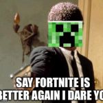 Say That Again I Dare You Meme | SAY FORTNITE IS BETTER AGAIN I DARE YOU | image tagged in memes,say that again i dare you,minecraft,fortnite,samuel l jackson,gun | made w/ Imgflip meme maker