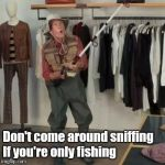 State Farm Fisherman  | Don't come around sniffing    If you're only fishing | image tagged in state farm fisherman | made w/ Imgflip meme maker