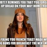 And that's how the fight started... | SUBTLY REMINDS YOU THAT YOU FORGOT TO PICK UP BREAD ON YOUR WAY HOME FROM WORK BY FIXING YOU FRENCH TOAST MADE WITH HOT DOG BUNS FOR BREAKFA | image tagged in scumbag stephanie,memes,bread,breakfast,and that's how the fight started | made w/ Imgflip meme maker