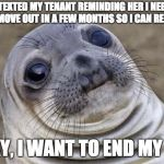 "Awkward Seal | I TEXTED MY TENANT REMINDING HER I NEED HER TO MOVE OUT IN A FEW MONTHS SO I CAN RENOVATE. ""OKAY, I WANT TO END MY LIFE"" 