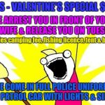 The Ultimate All-Inclusive Valentine's Day Package | GUYS - VALENTINE'S SPECIAL $500 WE ARREST YOU IN FRONT OF YOUR GF/WIFE & RELEASE YOU ON TUESDAY. WE COME IN FULL POLICE UNIFORM AND PATROL C | image tagged in memes,x all the y,valentine's day,fishing,police | made w/ Imgflip meme maker