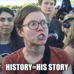 Triggered feminist | HISTORY=HIS STORY | image tagged in triggered feminist,memes,funny memes,funny,latest | made w/ Imgflip meme maker