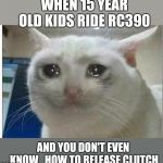 crying cat | WHEN 15 YEAR OLD KIDS RIDE RC390 AND YOU DON'T EVEN KNOW   HOW TO RELEASE CLUTCH | image tagged in crying cat | made w/ Imgflip meme maker