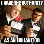 FBI | I HAVE THE AUTHORITY AS AN FBI JANITOR | image tagged in fbi | made w/ Imgflip meme maker