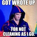 Michael Phelps Death Stare Meme | GOT WROTE UP FOR NOT CLEANING AS I GO. | image tagged in memes,michael phelps death stare | made w/ Imgflip meme maker