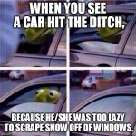 Kermit Car Window | WHEN YOU SEE A CAR HIT THE DITCH, BECAUSE HE/SHE WAS TOO LAZY TO SCRAPE SNOW OFF OF WINDOWS. | image tagged in kermit car window | made w/ Imgflip meme maker