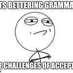 Challenge Accepted Rage Face Meme | GETS BETTERING GRAMMARS THE CHALLENGES OF ACCEPTED | image tagged in memes,challenge accepted rage face | made w/ Imgflip meme maker