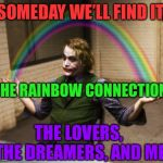 Why are there so many songs about rainbows? | SOMEDAY WE'LL FIND IT, THE RAINBOW CONNECTION, THE LOVERS, THE DREAMERS, AND ME | image tagged in memes,joker,rainbow connection,joker rainbow hands,muppets | made w/ Imgflip meme maker