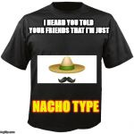 Blank T-Shirt | I HEARD YOU TOLD YOUR FRIENDS THAT I'M JUST NACHO TYPE | image tagged in blank t-shirt | made w/ Imgflip meme maker