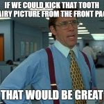 That Would Be Great Meme | IF WE COULD KICK THAT TOOTH FAIRY PICTURE FROM THE FRONT PAGE THAT WOULD BE GREAT | image tagged in memes,that would be great | made w/ Imgflip meme maker