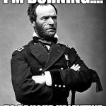 General Sherman | I'M BURNING.... TO BE YOUR VALENTINE | image tagged in general sherman | made w/ Imgflip meme maker