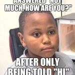 "Minor Mistake Marvin Meme | ANSWERED ""NOT MUCH, HOW ARE YOU?"" AFTER ONLY BEING TOLD ""HI"" 