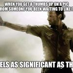 rick grimes thumbs up | WHEN YOU GET A THUMBS UP ON A PIC FROM SOMEONE YOU BEEN WAITING TO LIKE IT FEELS AS SIGNIFICANT AS THIS | image tagged in rick grimes thumbs up | made w/ Imgflip meme maker