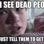 I See Dead People Meme | ME: I SEE DEAD PEOPLE DAD: JUST TELL THEM TO GET A LIFE | image tagged in memes,i see dead people | made w/ Imgflip meme maker