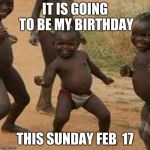 Third World Success Kid Meme | IT IS GOING TO BE MY BIRTHDAY THIS SUNDAY FEB  17 | image tagged in memes,third world success kid | made w/ Imgflip meme maker