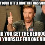 Chuck Norris Approves Meme | WHEN YOUR LITTLE BROTHER HAS SURGERY AND YOU GET THE BEDROOM FOR YOURSELF FOR ONE NIGHT | image tagged in memes,chuck norris approves,chuck norris | made w/ Imgflip meme maker