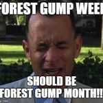 Forest Gump week should be a month | FOREST GUMP WEEK SHOULD BE FOREST GUMP MONTH!!! | image tagged in forest gump | made w/ Imgflip meme maker