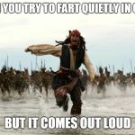 Run | WHEN YOU TRY TO FART QUIETLY IN CLASS BUT IT COMES OUT LOUD | image tagged in captain jack sparrow running | made w/ Imgflip meme maker