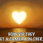 Love | HOW DID THEY GET A CAMERA IN THERE? | image tagged in love | made w/ Imgflip meme maker