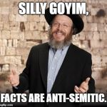 FACTS are Anti-Semitic | SILLY GOYIM, FACTS ARE ANTI-SEMITIC. | image tagged in jewish guy,anti-semitism,political correctness,israel | made w/ Imgflip meme maker