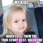 Confused Little Girl | MY KIDS WHEN I TELL THEM THE TRUE STORY OF ST. VALENTINE | image tagged in confused little girl | made w/ Imgflip meme maker