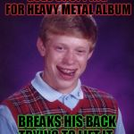 Heavy metal was too heavy for Brian! | GOES SHOPPING FOR HEAVY METAL ALBUM BREAKS HIS BACK TRYING TO LIFT IT. | image tagged in memes,bad luck brian,nixieknox,heavy metal | made w/ Imgflip meme maker