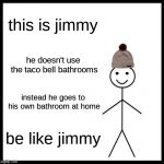 Be Like Bill Meme | this is jimmy he doesn't use the taco bell bathrooms instead he goes to his own bathroom at home be like jimmy | image tagged in memes,be like bill | made w/ Imgflip meme maker